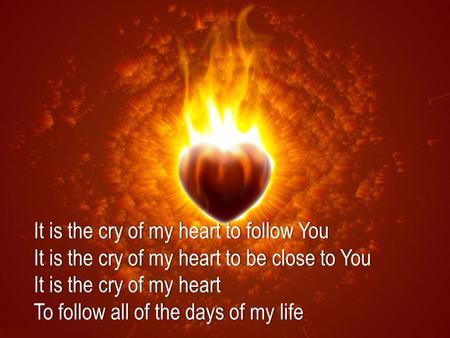 It is the cry of my heart to follow YouIt is the cry of my heart to follow You It is the cry of my heart to be close to YouIt is the cry of my heart to.