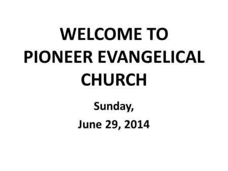 WELCOME TO PIONEER EVANGELICAL CHURCH Sunday, June 29, 2014.