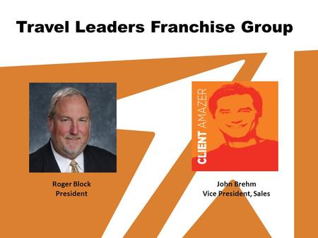 Travel Leaders Franchise Group Roger Block President John Brehm Vice President, Sales.