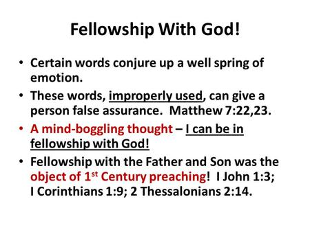 Fellowship With God! Certain words conjure up a well spring of emotion. These words, improperly used, can give a person false assurance. Matthew 7:22,23.
