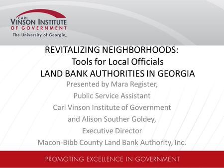 REVITALIZING NEIGHBORHOODS: Tools for Local Officials LAND BANK AUTHORITIES IN GEORGIA Presented by Mara Register, Public Service Assistant Carl Vinson.