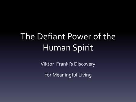 The Defiant Power of the Human Spirit Viktor Frankl's Discovery for Meaningful Living.
