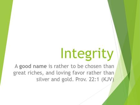 Integrity A good name is rather to be chosen than great riches, and loving favor rather than silver and gold. Prov. 22:1 (KJV)