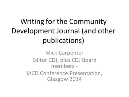 Writing for the Community Development Journal (and other publications) Mick Carpenter Editor CDJ, plus CDJ Board members - IACD Conference Presentation,