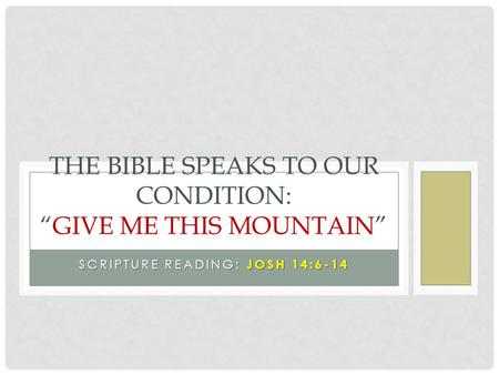 "SCRIPTURE READING: JOSH 14:6-14 THE BIBLE SPEAKS TO OUR CONDITION: ""GIVE ME THIS MOUNTAIN"""