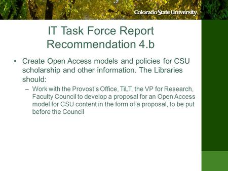 IT Task Force Report Recommendation 4.b Create Open Access models and policies for CSU scholarship and other information. The Libraries should: –Work with.
