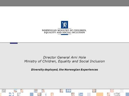 Director General Arni Hole Ministry of Children, Equality and Social Inclusion Diversity deployed, the Norwegian Experiences.