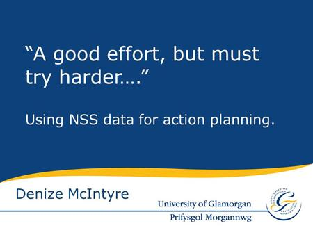 "Denize McIntyre ""A good effort, but must try harder…."" Using NSS data for action planning."