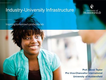 Industry-University Infrastructure Prof. David Taylor Pro Vice-Chancellor International University of Huddersfield.