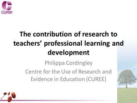 The contribution of research to teachers' professional learning and development Philippa Cordingley Centre for the Use of Research and Evidence in Education.