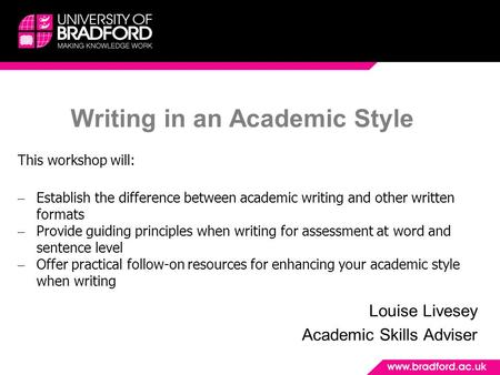 Writing in an Academic Style Louise Livesey Academic Skills Adviser This workshop will: – Establish the difference between academic writing and other written.