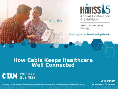 How Cable Keeps Healthcare Well Connected DISCLAIMER: The views and opinions expressed in this presentation are those of the author and do not necessarily.