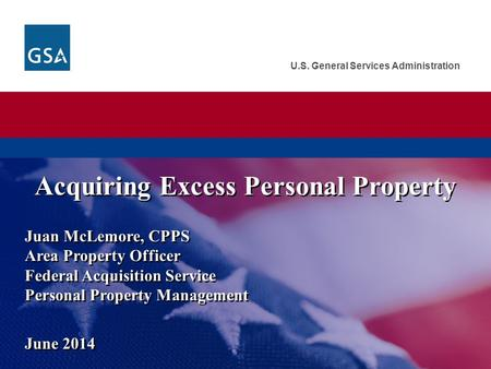 U.S. General Services Administration Juan McLemore, CPPS Area Property Officer Federal Acquisition Service Personal Property Management June 2014 Acquiring.