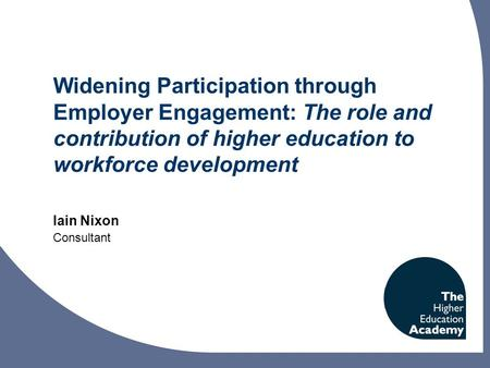 Widening Participation through Employer Engagement: The role and contribution of higher education to workforce development Iain Nixon Consultant.