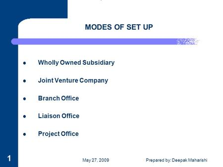 May 27, 2009Prepared by: Deepak Maharishi 1 MODES OF SET UP Wholly Owned Subsidiary Joint Venture Company Branch Office Liaison Office Project Office.