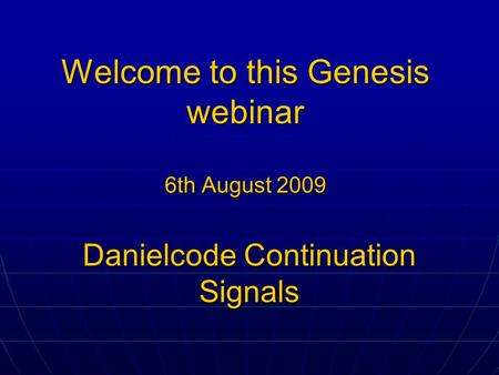 Welcome to this Genesis webinar 6th August 2009 Danielcode Continuation Signals.