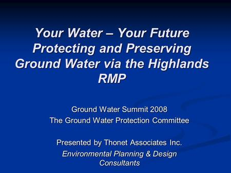 Your Water – Your Future Protecting and Preserving Ground Water via the Highlands RMP Ground Water Summit 2008 The Ground Water Protection Committee Presented.