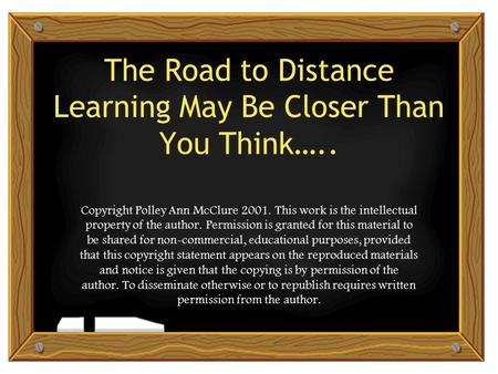 The Road to Distance Learning May Be Closer Than You Think….. Copyright Polley Ann McClure 2001. This work is the intellectual property of the author.