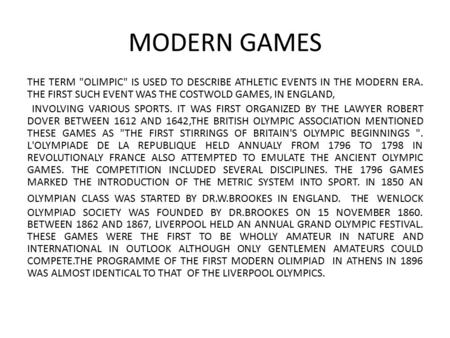 MODERN GAMES THE TERM OLIMPIC IS USED TO DESCRIBE ATHLETIC EVENTS IN THE MODERN ERA. THE FIRST SUCH EVENT WAS THE COSTWOLD GAMES, IN ENGLAND, INVOLVING.