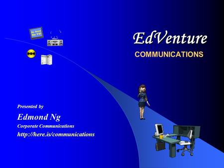 EdVenture EdVenture COMMUNICATIONS Presented by Edmond Ng Corporate Communications