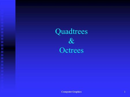 Computer Graphics1 Quadtrees & Octrees. Computer Graphics2 Quadtrees n A hierarchical data structure often used for image representation. n Quadtrees.