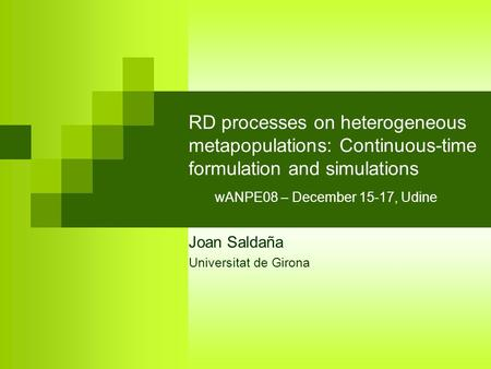 RD processes on heterogeneous metapopulations: Continuous-time formulation and simulations wANPE08 – December 15-17, Udine Joan Saldaña Universitat de.