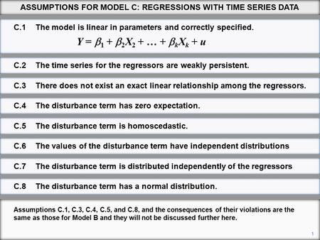 1 ASSUMPTIONS FOR MODEL C: REGRESSIONS WITH TIME SERIES DATA Assumptions C.1, C.3, C.4, C.5, and C.8, and the consequences of their violations are the.