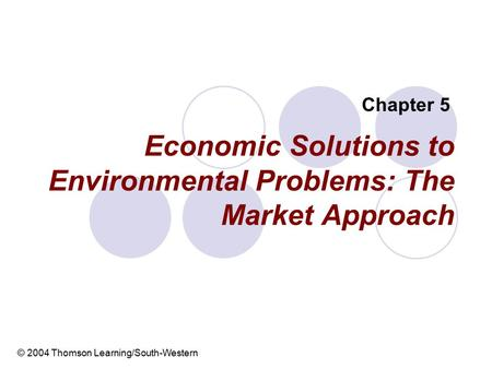 Economic Solutions to Environmental Problems: The Market Approach Chapter 5 © 2004 Thomson Learning/South-Western.
