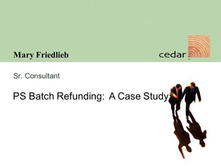 Mary Friedlieb Sr. Consultant PS Batch Refunding: A Case Study.