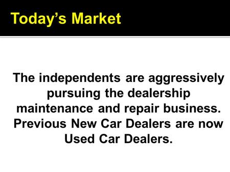 The independents are aggressively pursuing the dealership maintenance and repair business. Previous New Car Dealers are now Used Car Dealers.