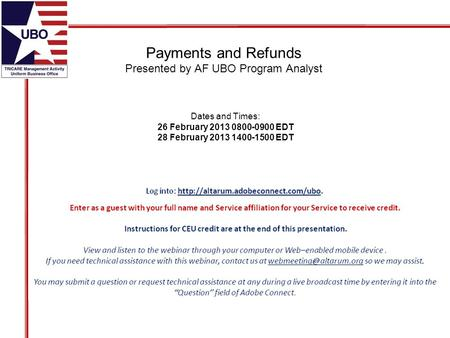 Payments and Refunds Presented by AF UBO Program Analyst Dates and Times: 26 February 2013 0800-0900 EDT 28 February 2013 1400-1500 EDT.