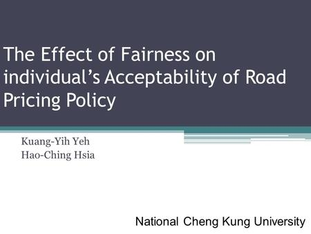 The Effect of Fairness on individual's Acceptability of Road Pricing Policy Kuang-Yih Yeh Hao-Ching Hsia National Cheng Kung University.