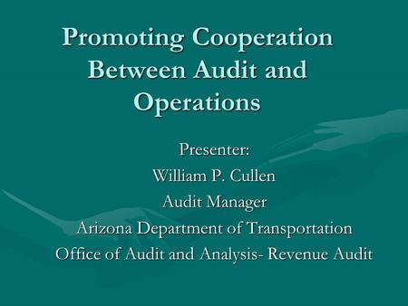 Promoting Cooperation Between Audit and Operations Presenter: William P. Cullen Audit Manager Arizona Department of Transportation Office of Audit and.