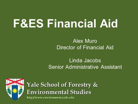 Yale School of Forestry & Environmental Studies  F&ES Financial Aid Alex Muro Director of Financial Aid Linda Jacobs Senior.