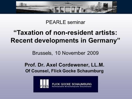 "Prof. Dr. Axel Cordewener, LL.M. Of Counsel, Flick Gocke Schaumburg PEARLE seminar ""Taxation of non-resident artists: Recent developments in Germany"" Brussels,"