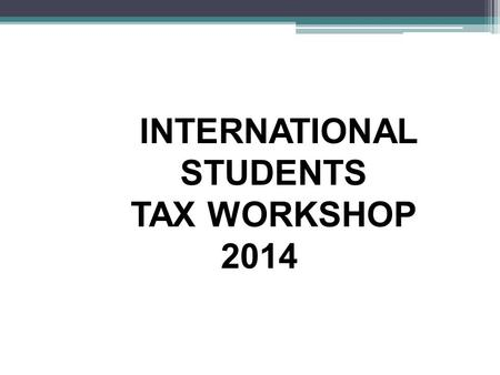 INTERNATIONAL STUDENTS TAX WORKSHOP 2014. INTRODUCTORY ITEMS Entered the U.S. in 2014? Tax Treaty Country? What country are you from? Type of Visa? Married.
