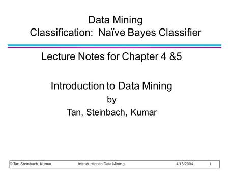 Data Mining Classification: Naïve Bayes Classifier Lecture Notes for Chapter 4 &5 Introduction to Data Mining by Tan, Steinbach, Kumar © Tan,Steinbach,