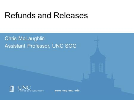 Refunds and Releases Chris McLaughlin Assistant Professor, UNC SOG.