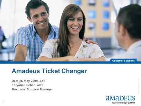 © 2008 Amadeus IT Group SA Customer Solutions 1 Amadeus Ticket Changer Date 26 May 2009, AYT Tatyana Luchshikova Business Solution Manager.