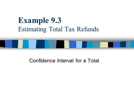 Example 9.3 Estimating Total Tax Refunds Confidence Interval for a Total.