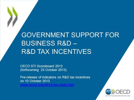 GOVERNMENT SUPPORT FOR BUSINESS R&D – R&D TAX INCENTIVES OECD STI Scoreboard 2013 (forthcoming 23 October 2013) Pre-release of indicators on R&D tax incentives.