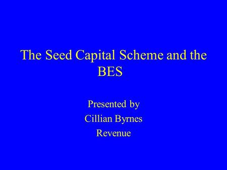 The Seed Capital Scheme and the BES Presented by Cillian Byrnes Revenue.