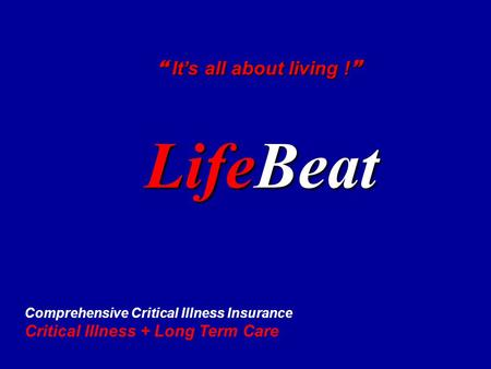 LifeBeat  It's all about living !  Comprehensive Critical Illness Insurance Critical Illness + Long Term Care.