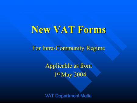 New VAT Forms For Intra-Community Regime Applicable as from 1 st May 2004 1 st May 2004.