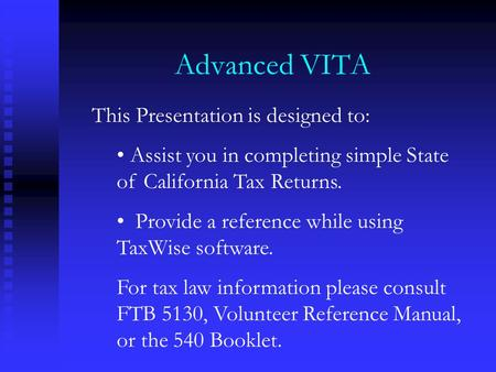 Advanced VITA This Presentation is designed to: Assist you in completing simple State of California Tax Returns. Provide a reference while using TaxWise.