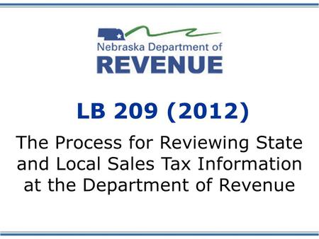 LB 209 (2012) The Process for Reviewing State and Local Sales Tax Information at the Department of Revenue.