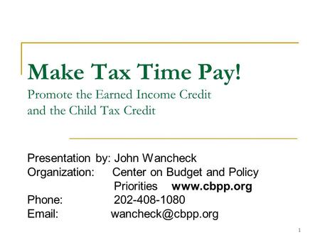 1 Make Tax Time Pay! Promote the Earned Income Credit and the Child Tax Credit Presentation by: John Wancheck Organization: Center on Budget and Policy.