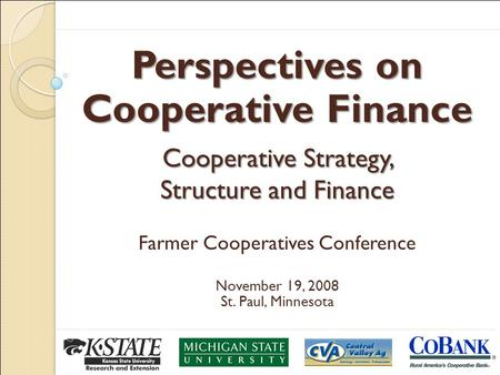 Perspectives on Cooperative Finance Cooperative Strategy, Structure and Finance Farmer Cooperatives Conference November 19, 2008 St. Paul, Minnesota.