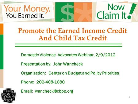 1 Promote the Earned Income Credit And Child Tax Credit Domestic Violence Advocates Webinar, 2/9/2012 Presentation by: John Wancheck Organization:Center.