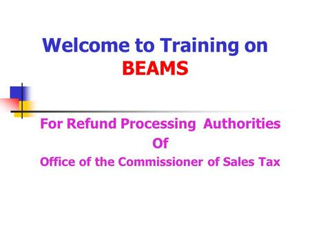 Welcome to Training on BEAMS For Refund Processing Authorities Of Office of the Commissioner of Sales Tax.